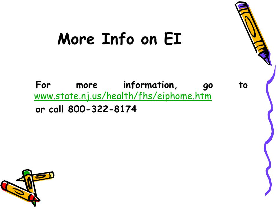 More Info on EI For more information, go to www.state.nj.us/health/fhs/eiphome.htm.