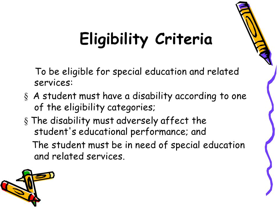 Eligibility Criteria To be eligible for special education and related services: