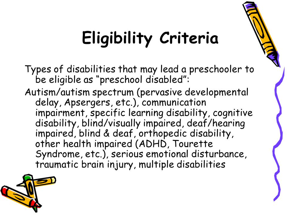 Eligibility Criteria Types of disabilities that may lead a preschooler to be eligible as preschool disabled :