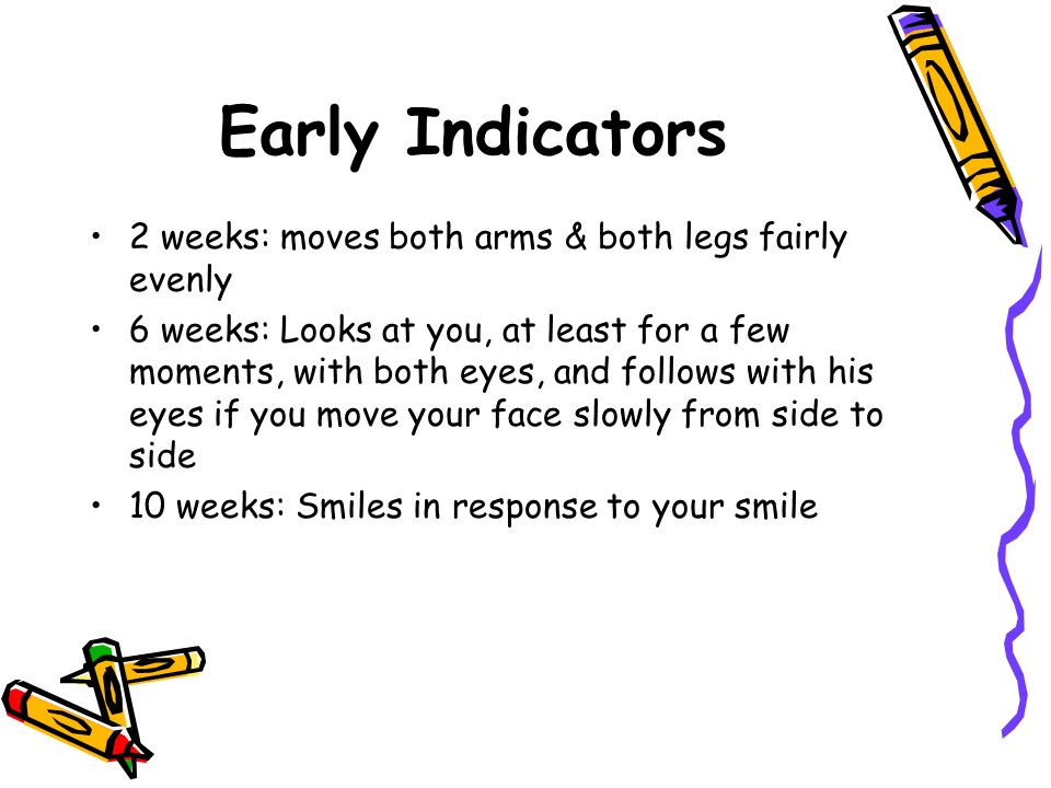 Early Indicators 2 weeks: moves both arms & both legs fairly evenly