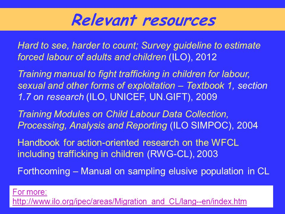 Relevant resources Hard to see, harder to count; Survey guideline to estimate forced labour of adults and children (ILO), 2012.