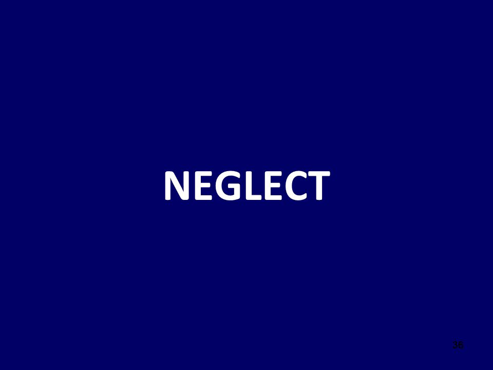 NEGLECT Script: Now we are going to define neglect. 36 36