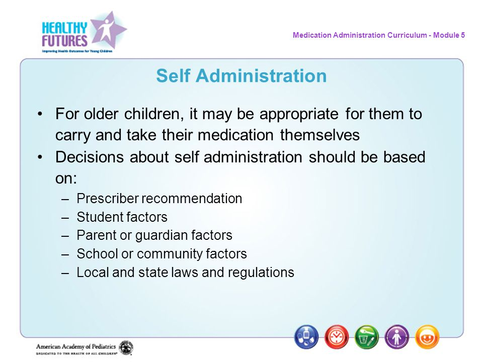 Self Administration For older children, it may be appropriate for them to carry and take their medication themselves.