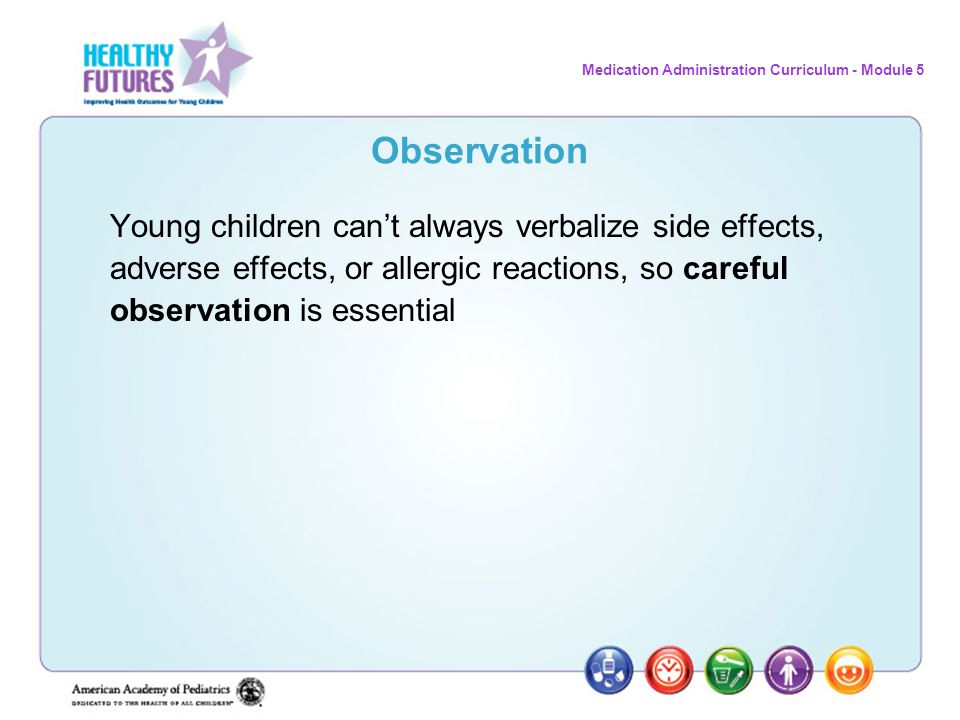 Observation Young children can't always verbalize side effects, adverse effects, or allergic reactions, so careful observation is essential.