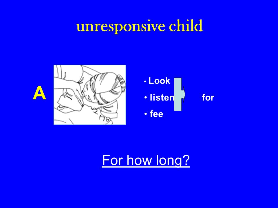 unresponsive child Look listen for fee A For how long