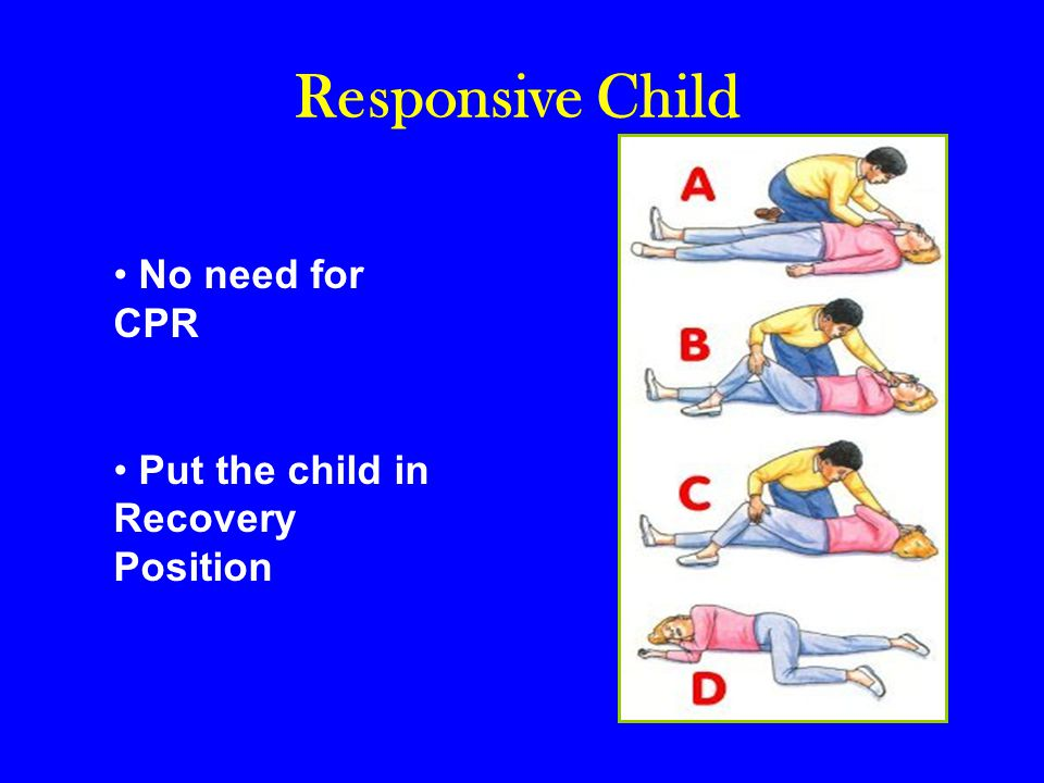 Responsive Child No need for CPR Put the child in Recovery Position