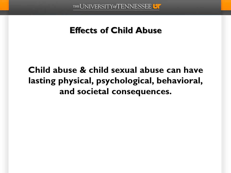 Effects of Child Abuse Child abuse & child sexual abuse can have lasting physical, psychological, behavioral, and societal consequences.
