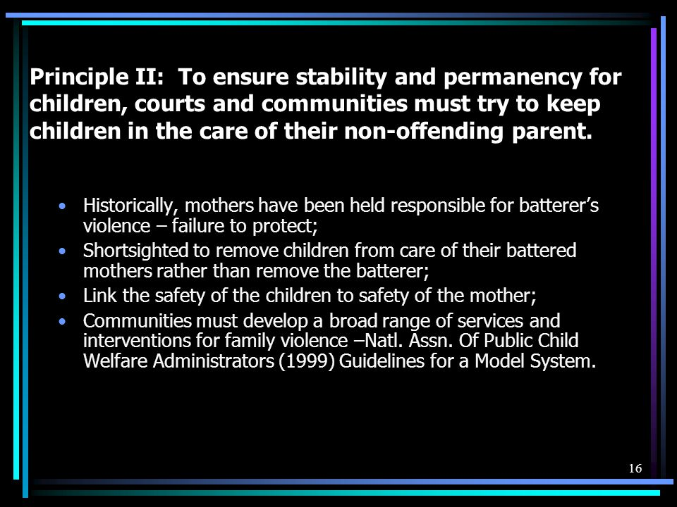 Principle II: To ensure stability and permanency for children, courts and communities must try to keep children in the care of their non-offending parent.