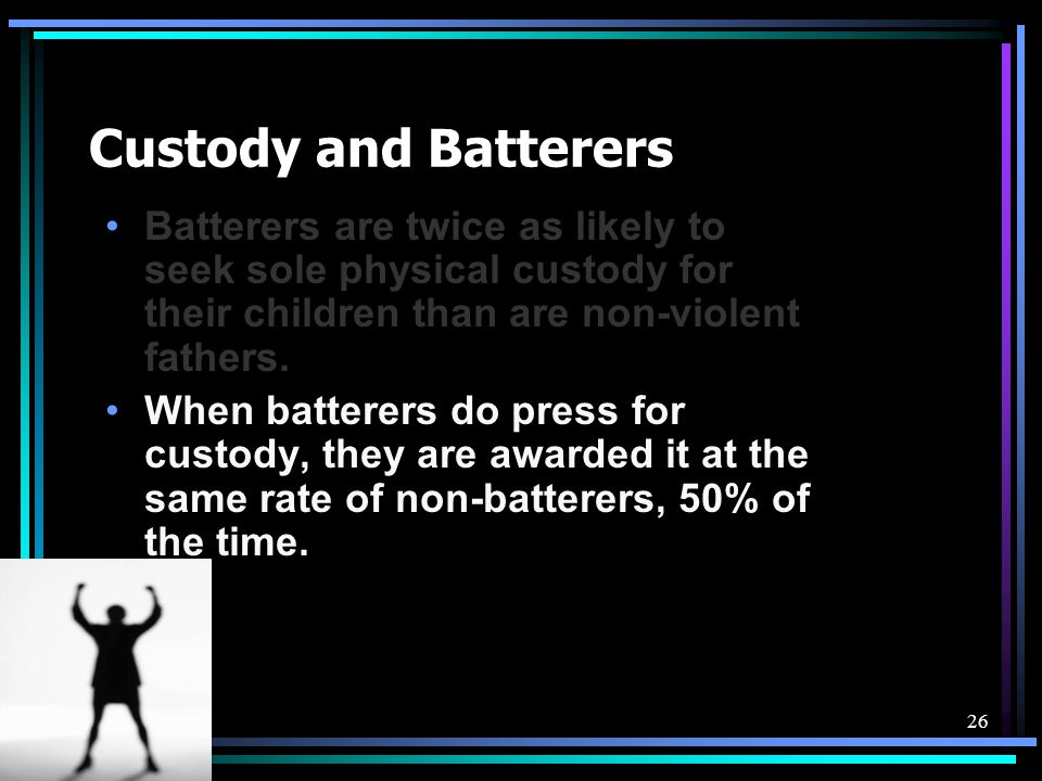 Custody and Batterers Batterers are twice as likely to seek sole physical custody for their children than are non-violent fathers.