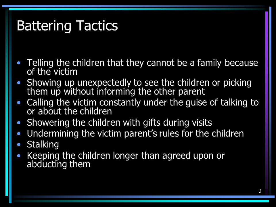 Battering Tactics Telling the children that they cannot be a family because of the victim.