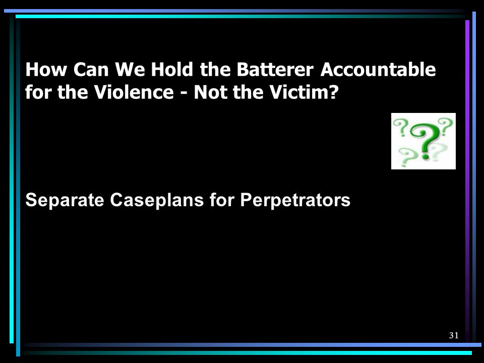 How Can We Hold the Batterer Accountable for the Violence - Not the Victim