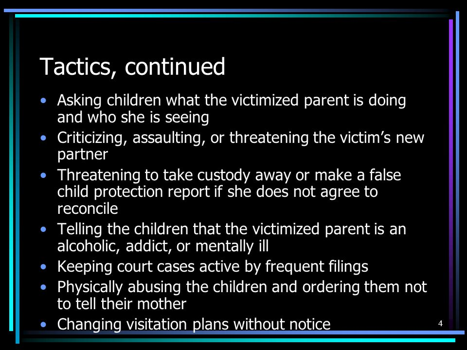 Tactics, continued Asking children what the victimized parent is doing and who she is seeing.