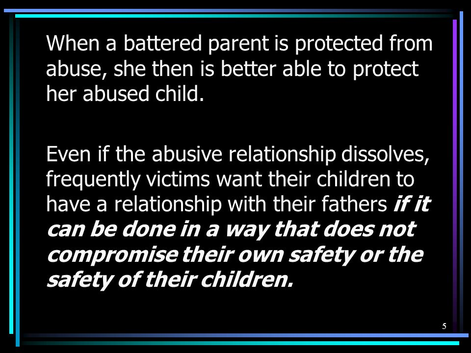 When a battered parent is protected from abuse, she then is better able to protect her abused child.