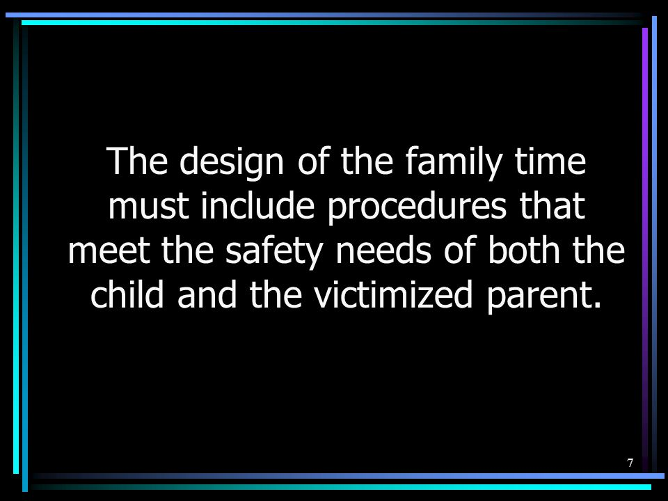 The design of the family time must include procedures that meet the safety needs of both the child and the victimized parent.