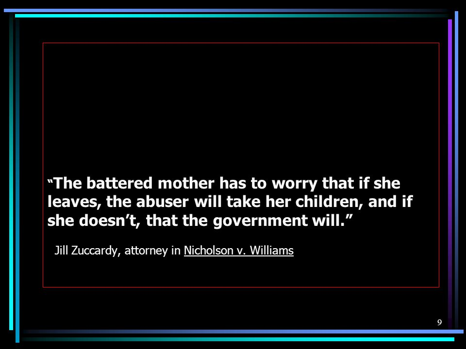 The battered mother has to worry that if she leaves, the abuser will take her children, and if she doesn't, that the government will. Jill Zuccardy, attorney in Nicholson v.