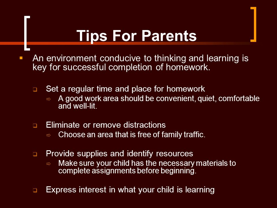 Tips For Parents An environment conducive to thinking and learning is key for successful completion of homework.