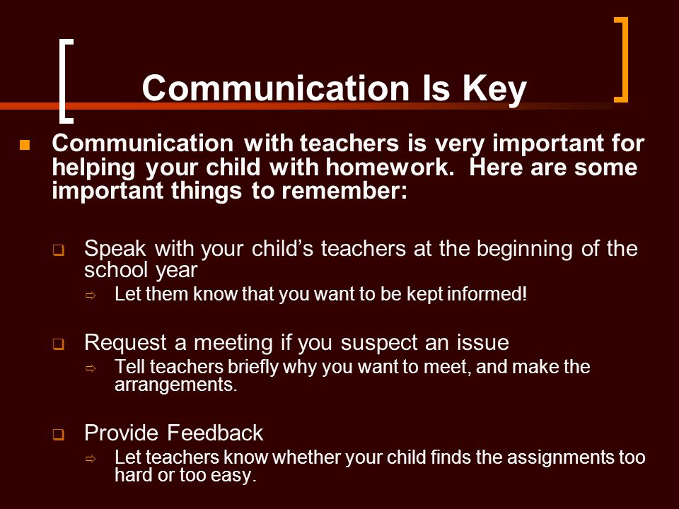 Communication Is Key Communication with teachers is very important for helping your child with homework. Here are some important things to remember: