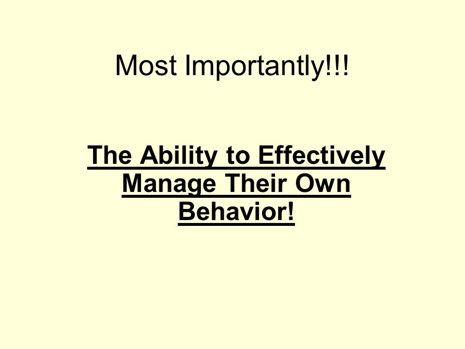 The Ability to Effectively Manage Their Own Behavior!