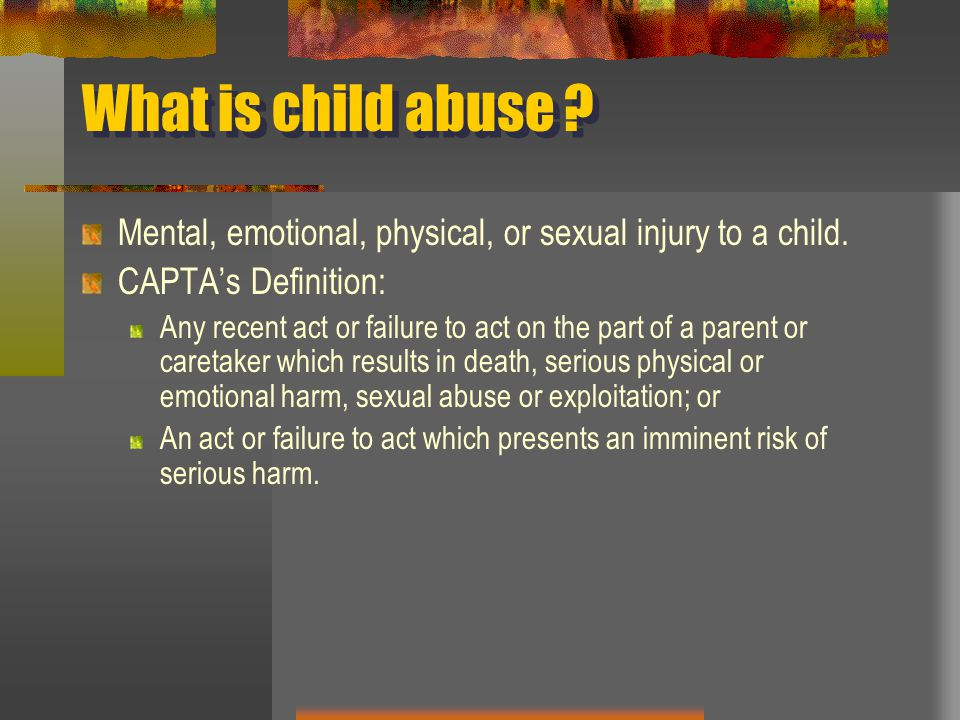 What is child abuse Mental, emotional, physical, or sexual injury to a child. CAPTA's Definition: