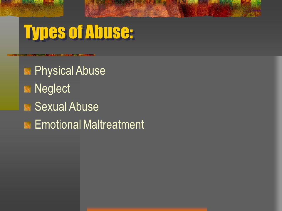 Types of Abuse: Physical Abuse Neglect Sexual Abuse