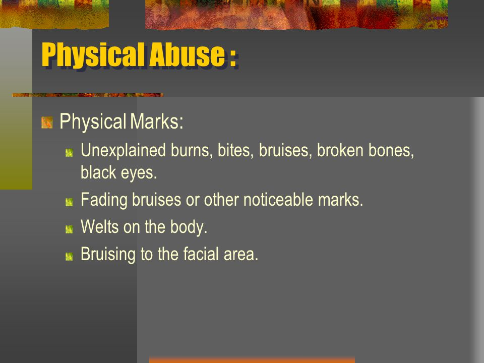 Physical Abuse : Physical Marks: