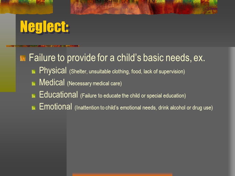 Neglect: Failure to provide for a child's basic needs, ex.