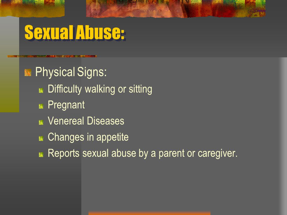 Sexual Abuse: Physical Signs: Difficulty walking or sitting Pregnant