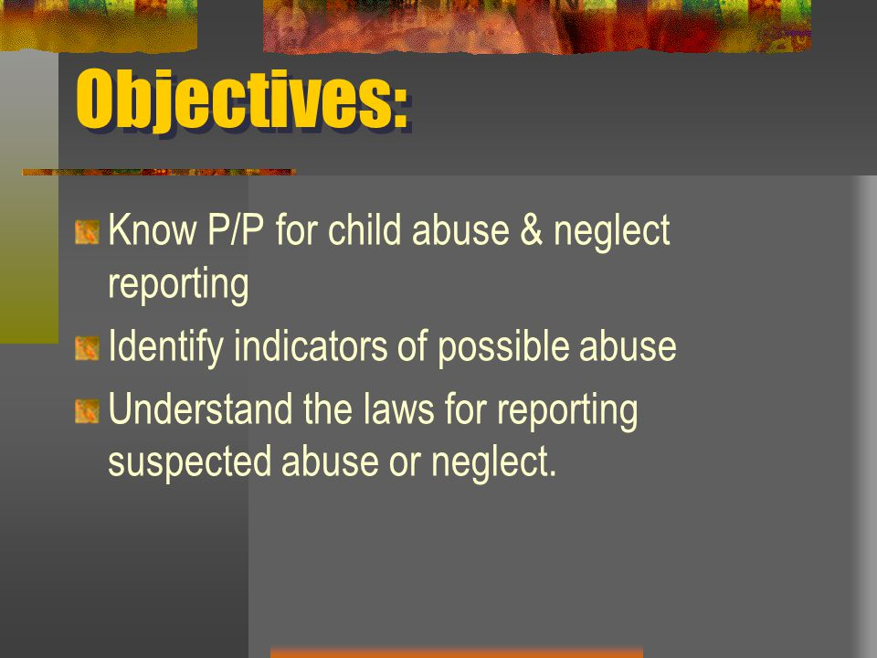 Objectives: Know P/P for child abuse & neglect reporting
