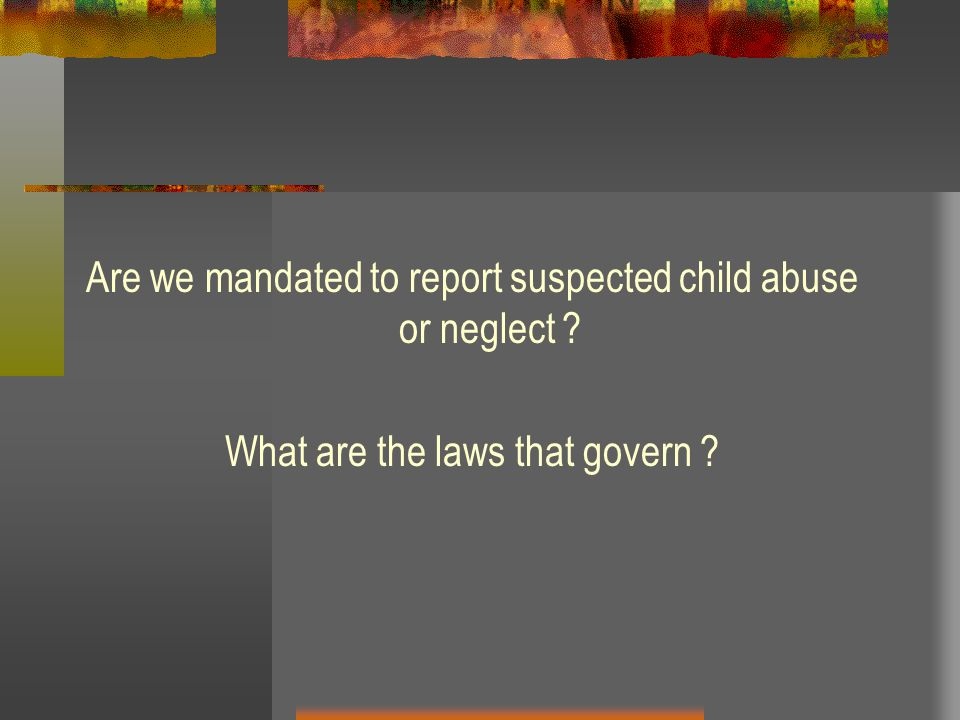 Are we mandated to report suspected child abuse or neglect