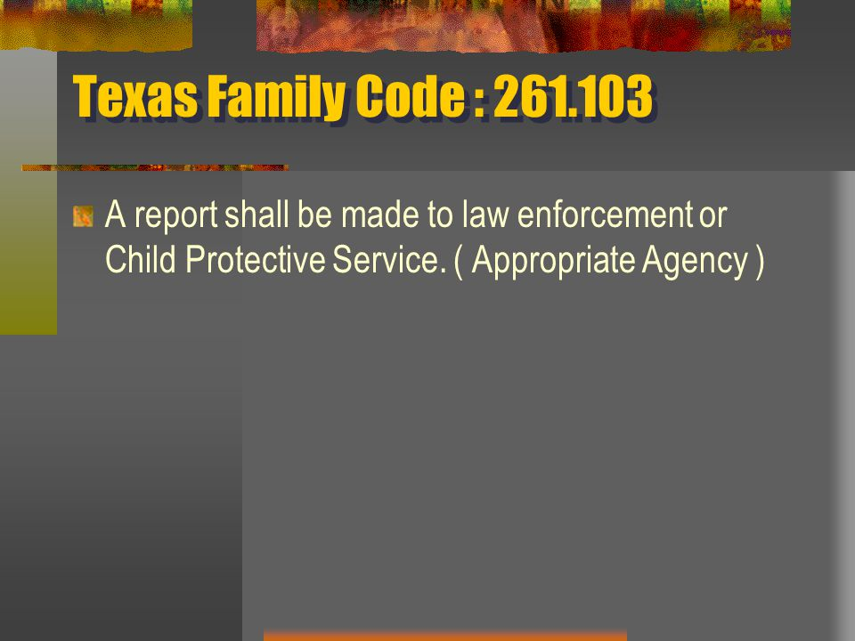 Texas Family Code : 261.103 A report shall be made to law enforcement or Child Protective Service.