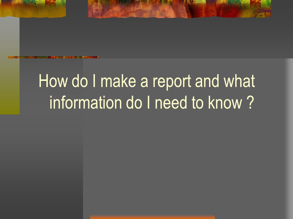 How do I make a report and what information do I need to know