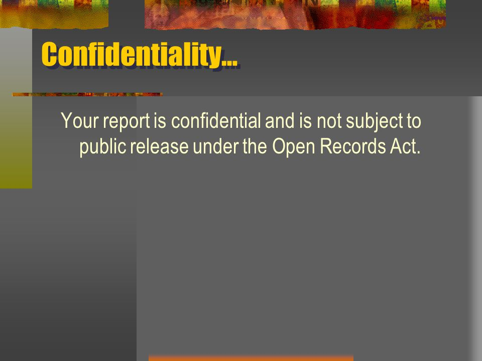 Confidentiality… Your report is confidential and is not subject to public release under the Open Records Act.