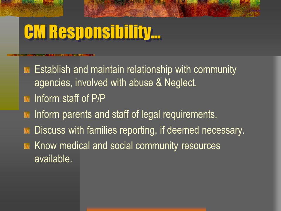 CM Responsibility… Establish and maintain relationship with community agencies, involved with abuse & Neglect.