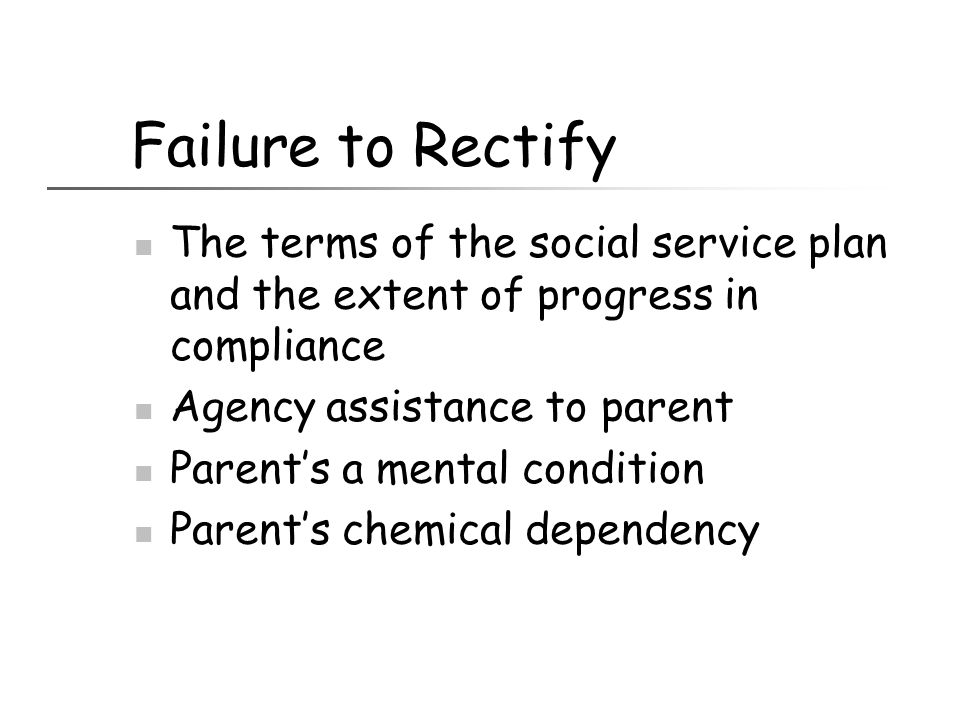 Failure to Rectify The terms of the social service plan and the extent of progress in compliance. Agency assistance to parent.