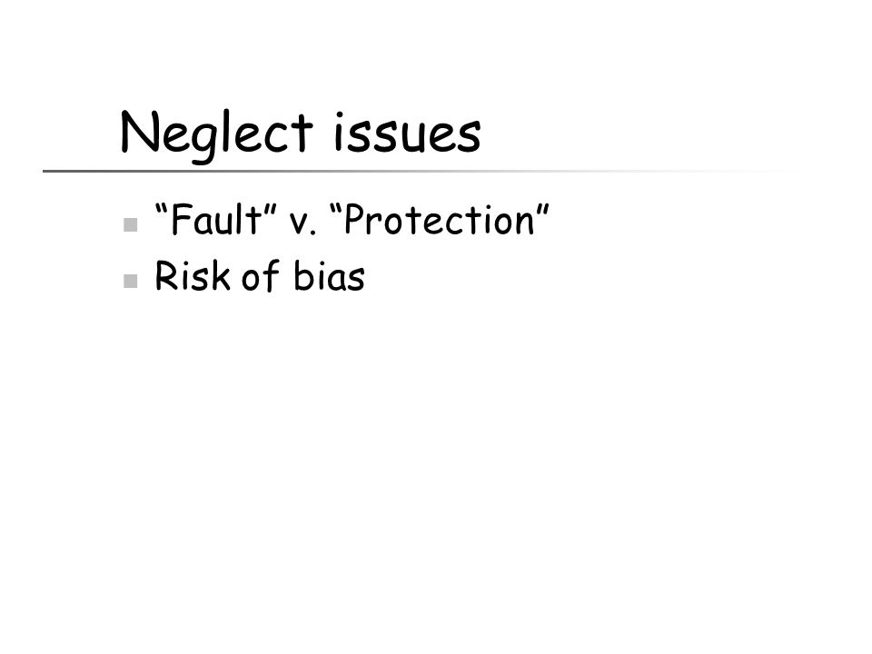 Neglect issues Fault v. Protection Risk of bias