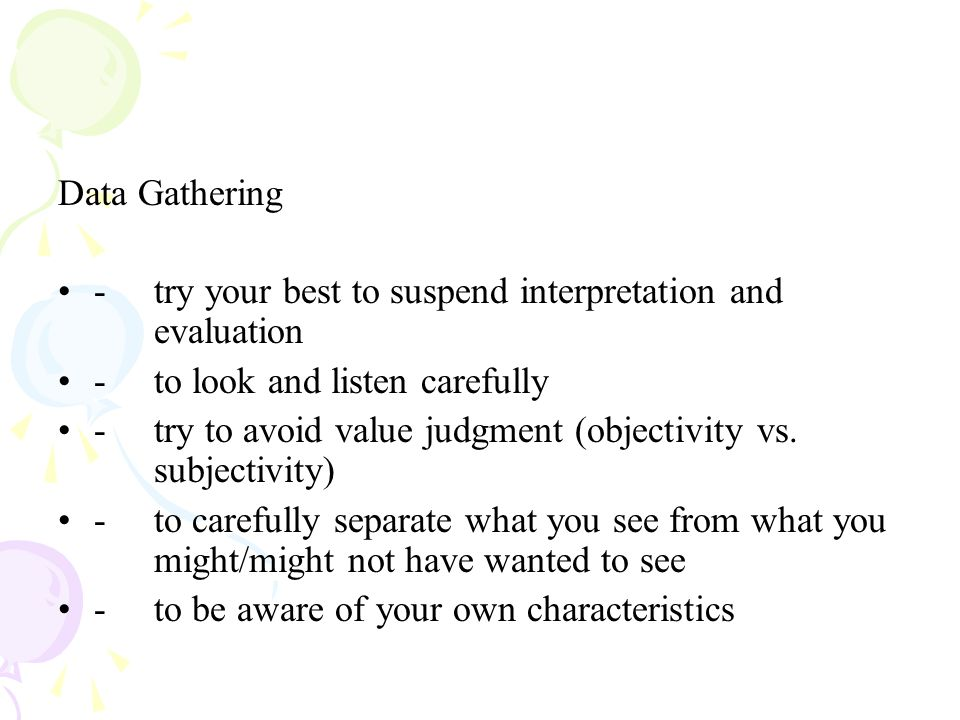 Data Gathering - try your best to suspend interpretation and evaluation. - to look and listen carefully.