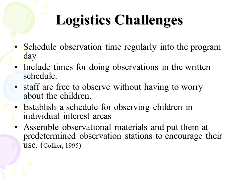 Logistics Challenges Schedule observation time regularly into the program day. Include times for doing observations in the written schedule.