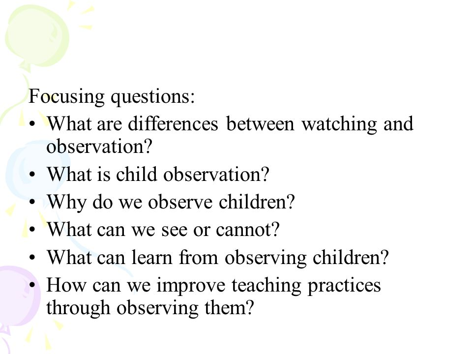 Focusing questions: What are differences between watching and observation What is child observation