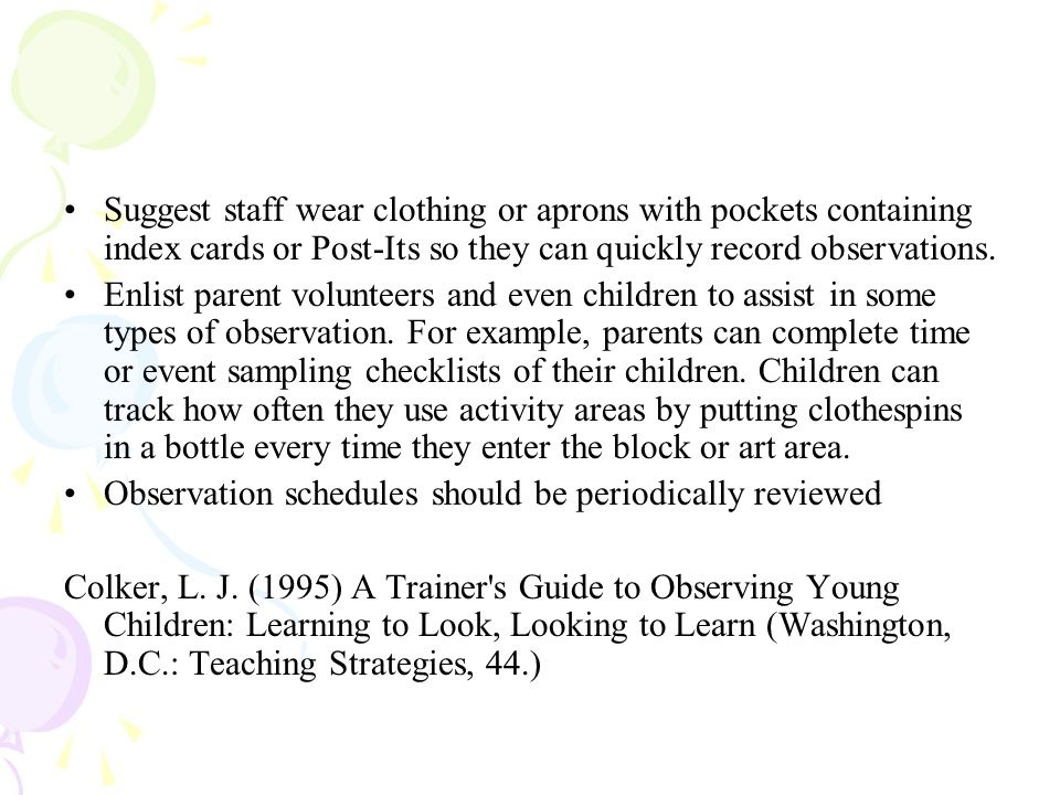 Suggest staff wear clothing or aprons with pockets containing index cards or Post-Its so they can quickly record observations.