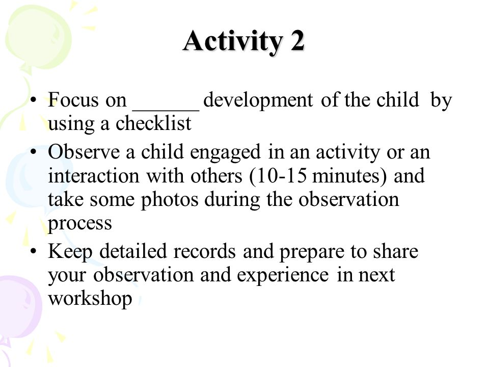 Activity 2 Focus on ______ development of the child by using a checklist.