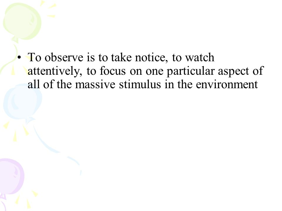 To observe is to take notice, to watch attentively, to focus on one particular aspect of all of the massive stimulus in the environment