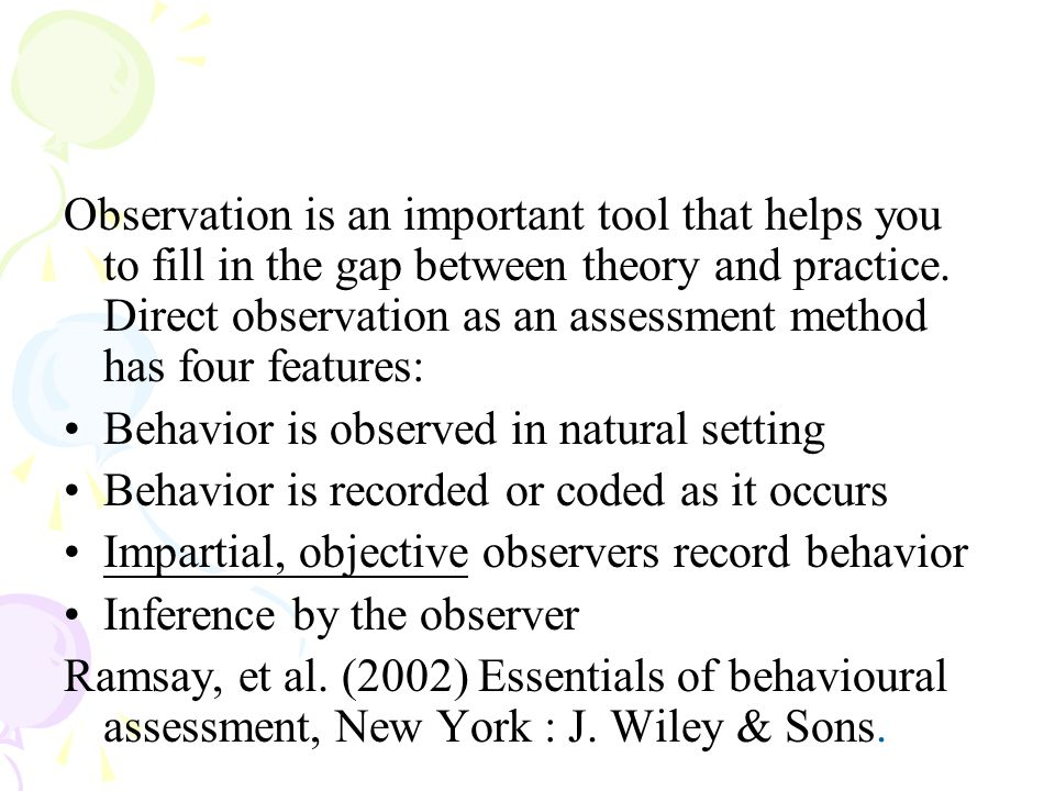 Observation is an important tool that helps you to fill in the gap between theory and practice. Direct observation as an assessment method has four features: