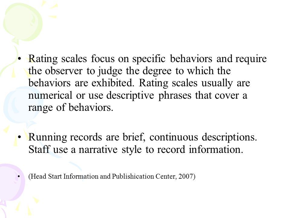 Rating scales focus on specific behaviors and require the observer to judge the degree to which the behaviors are exhibited. Rating scales usually are numerical or use descriptive phrases that cover a range of behaviors.