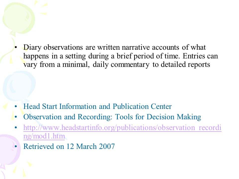 Diary observations are written narrative accounts of what happens in a setting during a brief period of time. Entries can vary from a minimal, daily commentary to detailed reports