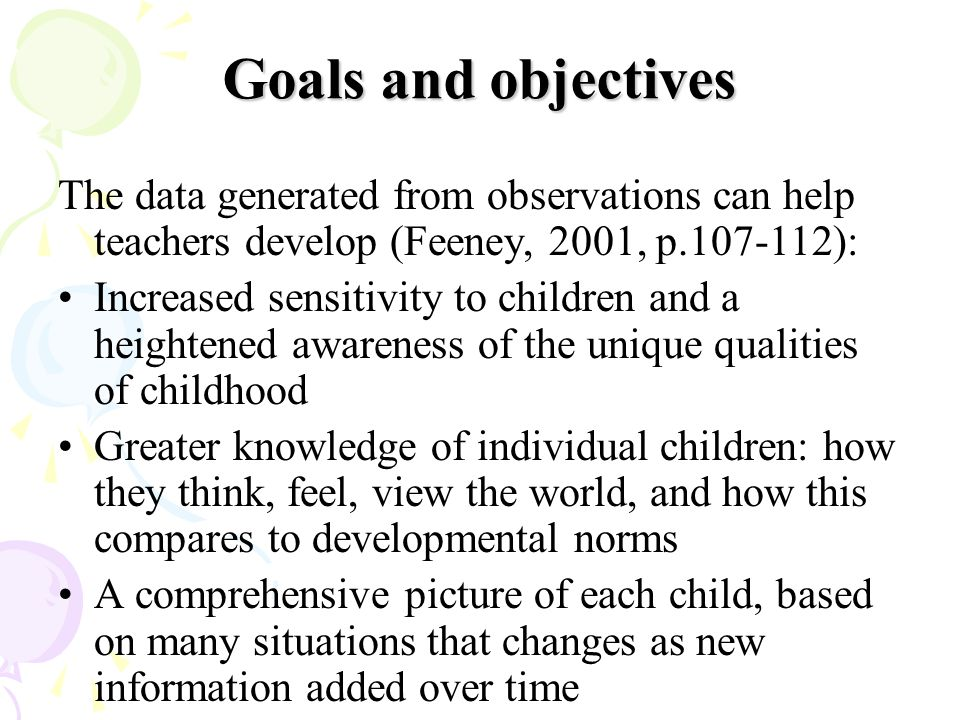 Goals and objectives The data generated from observations can help teachers develop (Feeney, 2001, p.107-112):