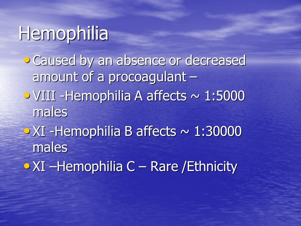 Hemophilia Caused by an absence or decreased amount of a procoagulant – VIII -Hemophilia A affects ~ 1:5000 males.