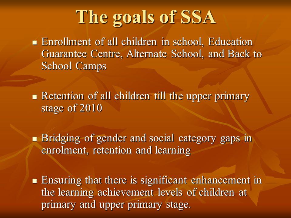 The goals of SSA Enrollment of all children in school, Education Guarantee Centre, Alternate School, and Back to School Camps.