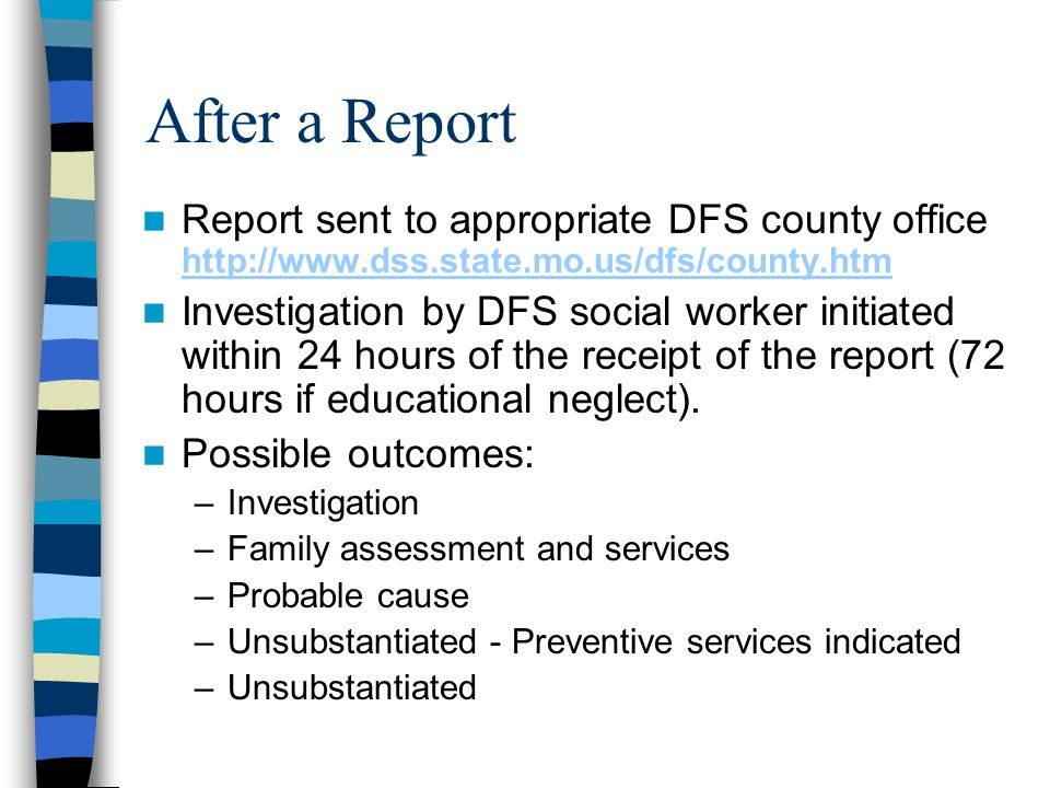 After a Report Report sent to appropriate DFS county office http://www.dss.state.mo.us/dfs/county.htm.