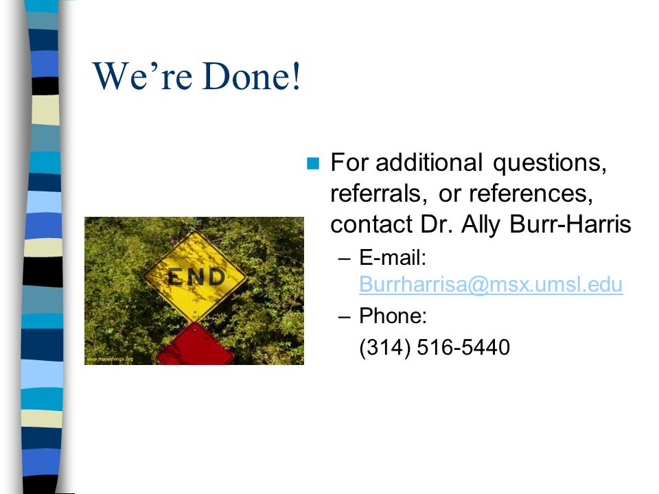 We're Done! For additional questions, referrals, or references, contact Dr. Ally Burr-Harris.