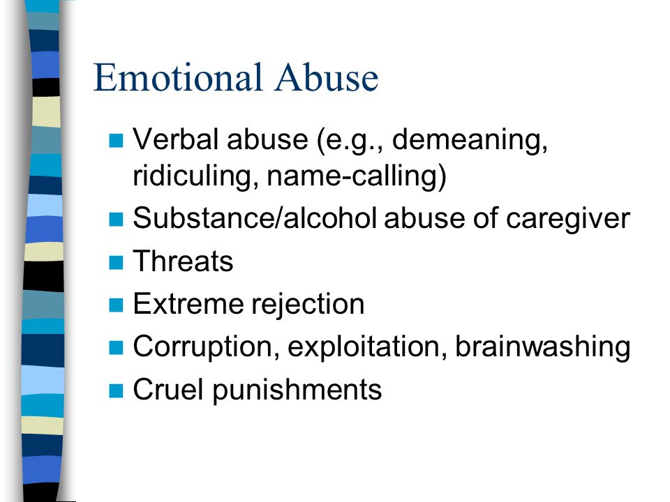 Emotional Abuse Verbal abuse (e.g., demeaning, ridiculing, name-calling) Substance/alcohol abuse of caregiver.